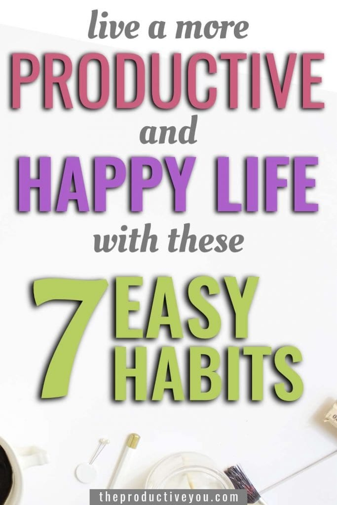 live a more productive and happy life with these 7 easy habits
